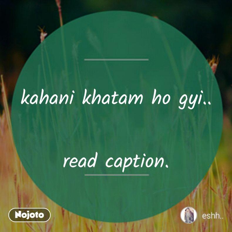 kahani khatam ho gyi..  read caption.