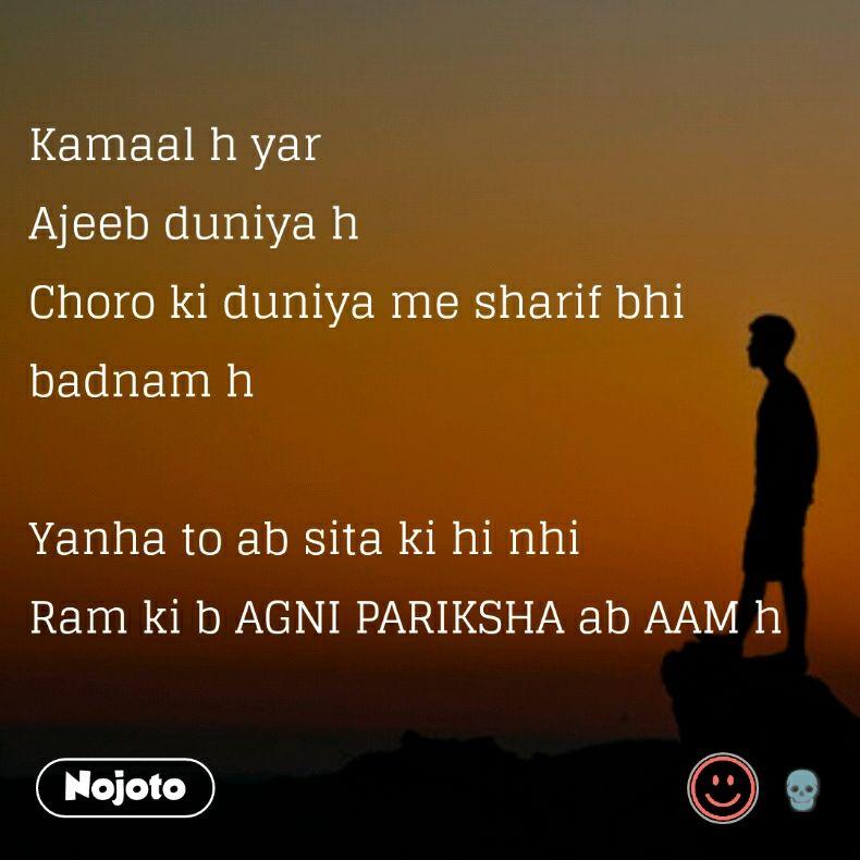 Kamaal h yar Ajeeb duniya h Choro ki duniya me sharif bhi badnam h  Yanha to ab sita ki hi nhi Ram ki b AGNI PARIKSHA ab AAM h