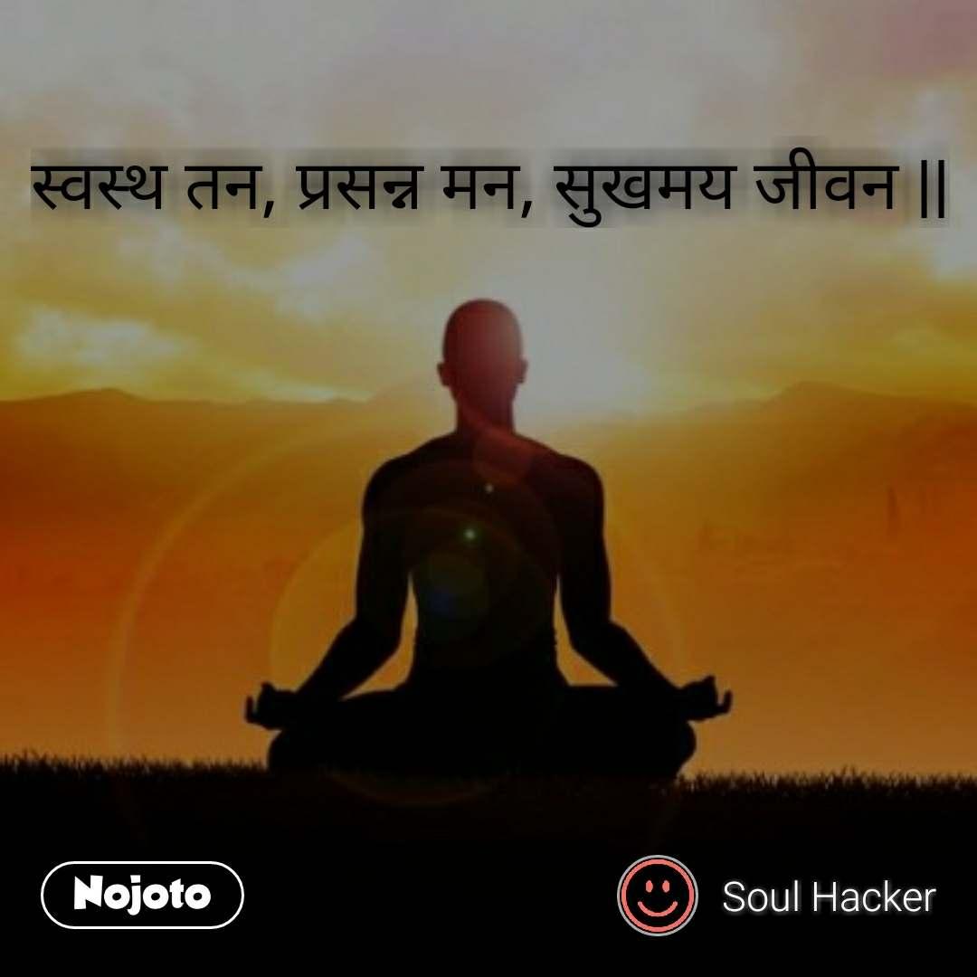 स्वस्थ तन, प्रसन्न मन, सुखमय जीवन ||