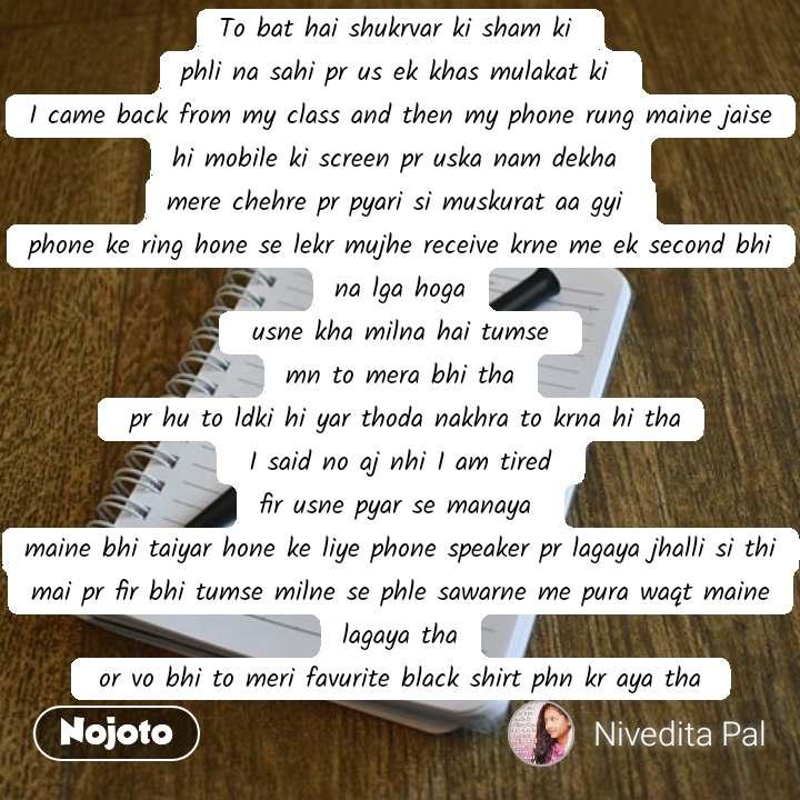 To bat hai shukrvar ki sham ki  phli na sahi pr us ek khas mulakat ki  I came back from my class and then my phone rung maine jaise hi mobile ki screen pr uska nam dekha  mere chehre pr pyari si muskurat aa gyi  phone ke ring hone se lekr mujhe receive krne me ek second bhi na lga hoga  usne kha milna hai tumse  mn to mera bhi tha  pr hu to ldki hi yar thoda nakhra to krna hi tha  I said no aj nhi I am tired  fir usne pyar se manaya  maine bhi taiyar hone ke liye phone speaker pr lagaya jhalli si thi mai pr fir bhi tumse milne se phle sawarne me pura waqt maine lagaya tha  or vo bhi to meri favurite black shirt phn kr aya tha