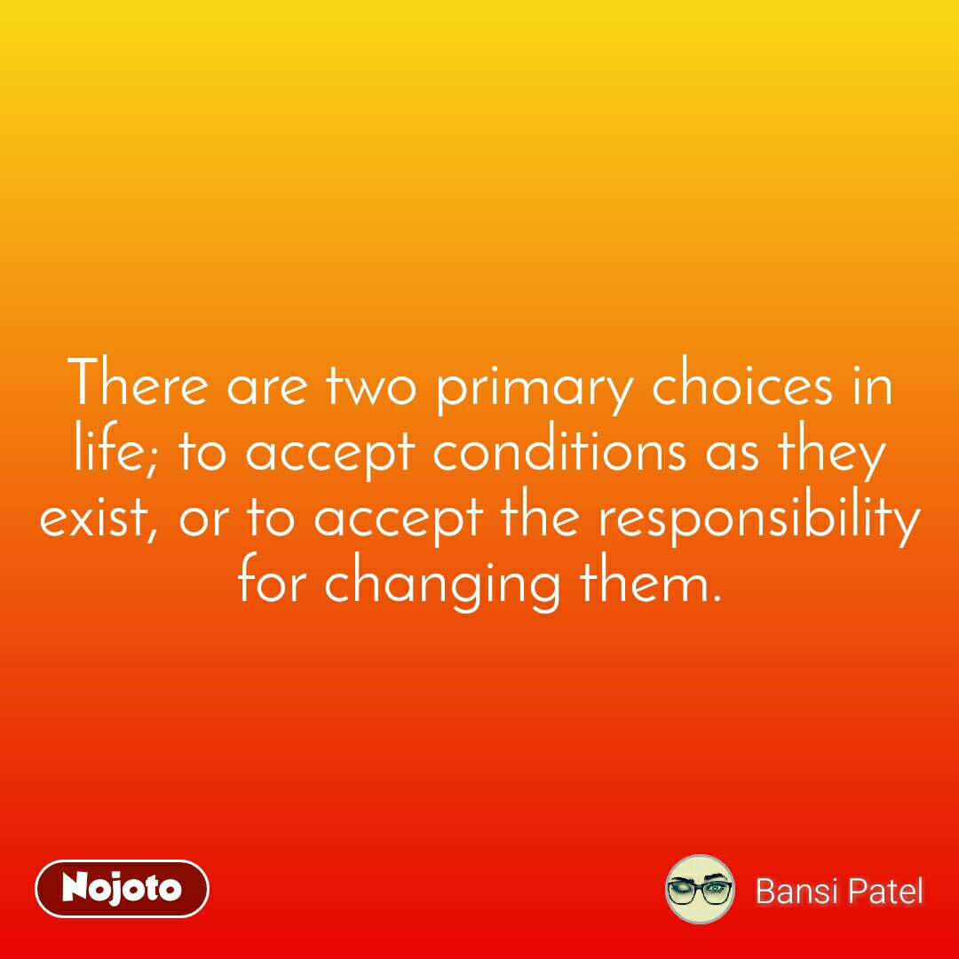 There are two primary choices in life; to accept conditions as they exist, or to accept the responsibility for changing them.
