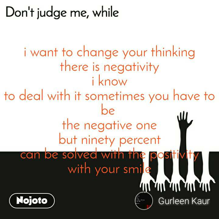 Don't judge me, while i want to change your thinking there is negativity i know to deal with it sometimes you have to be  the negative one but ninety percent can be solved with the positivity with your smile