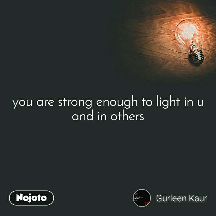 you are strong enough to light in u and in others