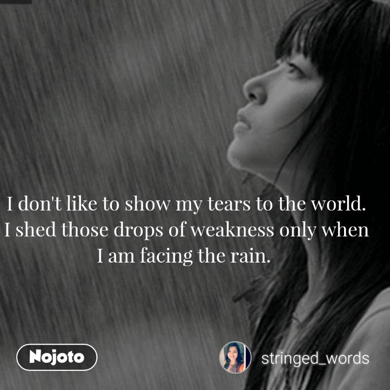 I don't like to show my tears to the world. I shed those drops of weakness only when I am facing the rain.