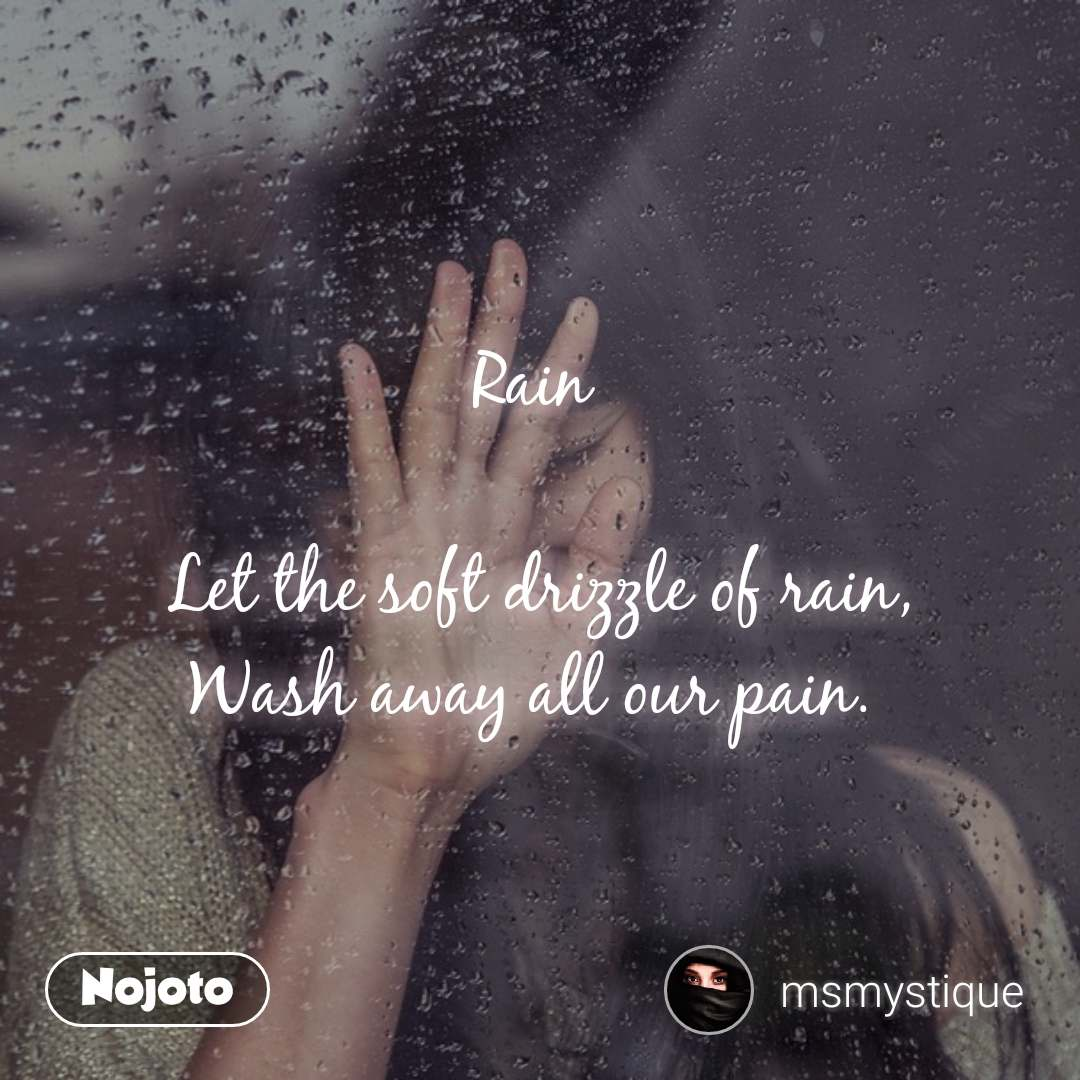 Rain   Let the soft drizzle of rain, Wash away all our pain.
