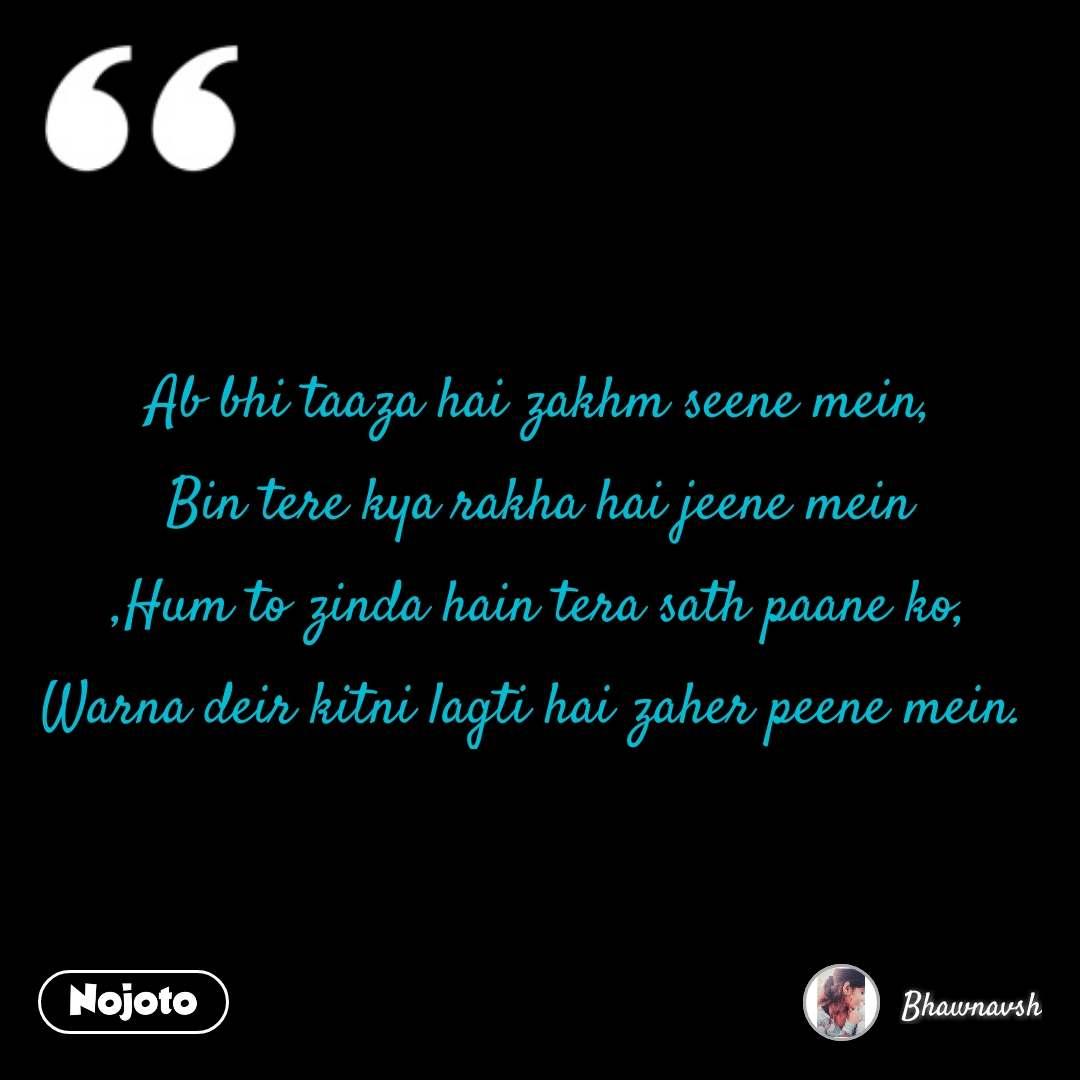Ab bhi taaza hai zakhm seene mein, Bin tere kya rakha hai jeene mein ,Hum to zinda hain tera sath paane ko, Warna deir kitni lagti hai zaher peene mein.  #NojotoQuote