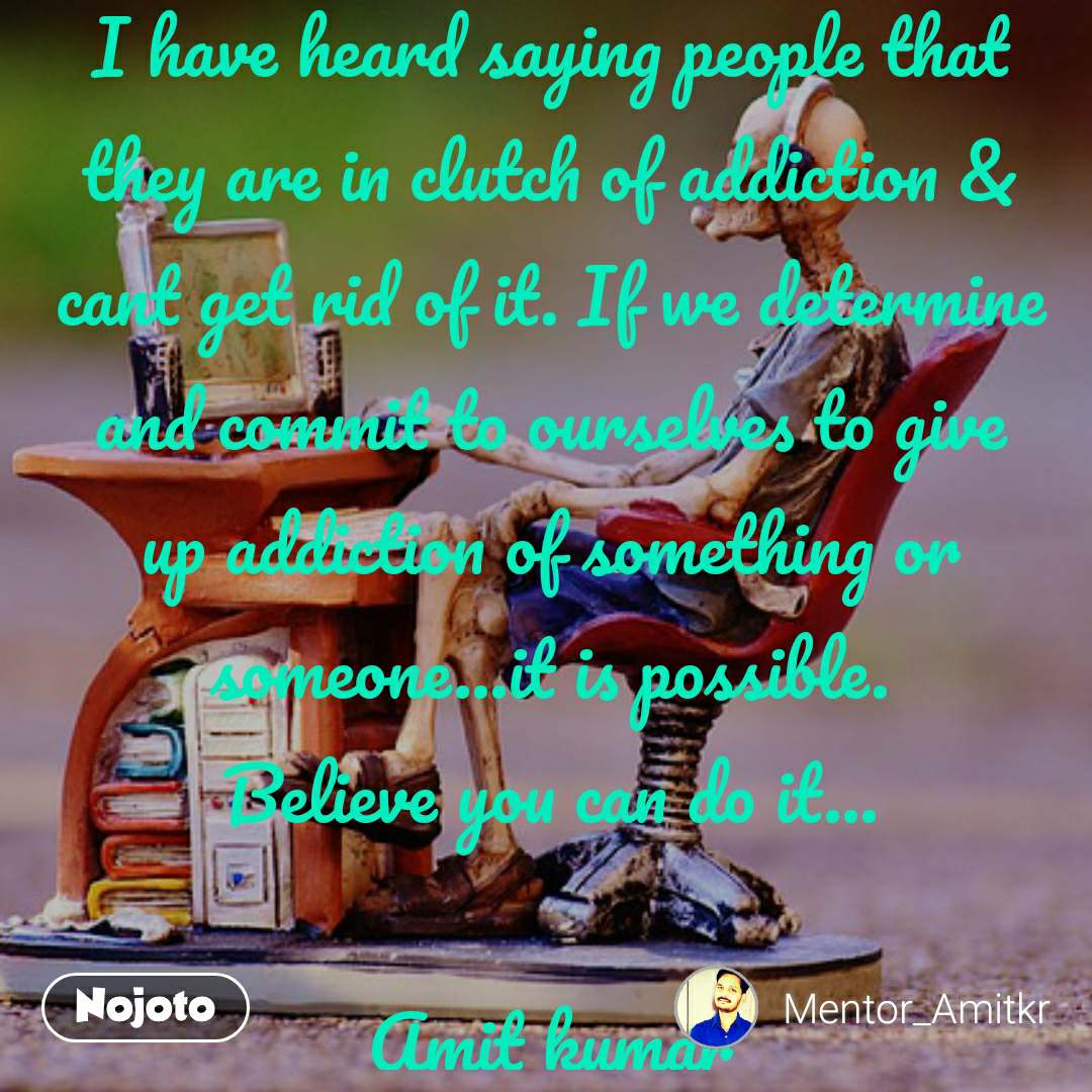 I have heard saying people that they are in clutch of addiction & cant get rid of it. If we determine and commit to ourselves to give up addiction of something or someone...it is possible. Believe you can do it...  Amit kumar