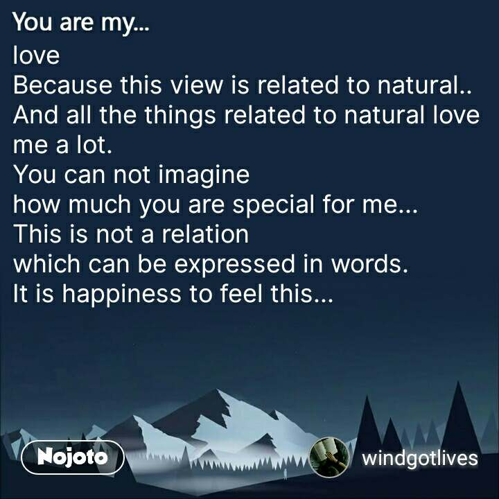 You are my  love Because this view is related to natural.. And all the things related to natural love me a lot. You can not imagine  how much you are special for me... This is not a relation  which can be expressed in words. It is happiness to feel this...