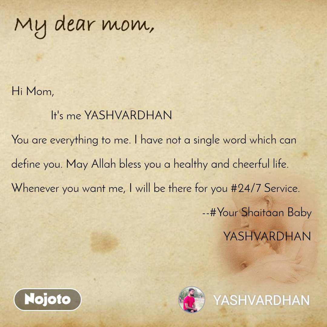 Hi Mom,                           It's me YASHVARDHAN  You are everything to me. I have not a single word which can   define you. May Allah bless you a healthy and cheerful life.  Whenever you want me, I will be there for you #24/7 Service.                                                                                                                    --#Your Shaitaan Baby                                                                                                                                             YASHVARDHAN