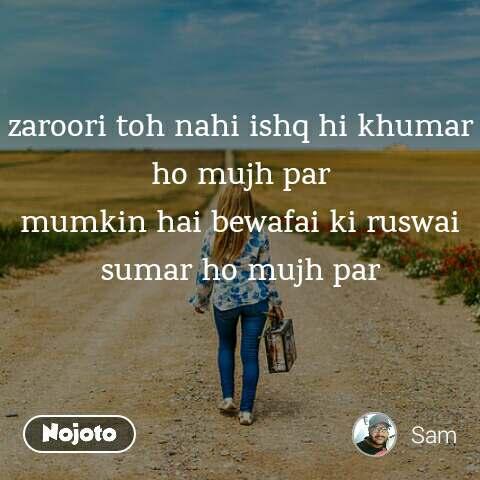 zaroori toh nahi ishq hi khumar ho mujh par mumkin hai bewafai ki ruswai sumar ho mujh par