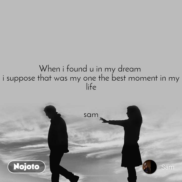 When i found u in my dream  i suppose that was my one the best moment in my life   sam