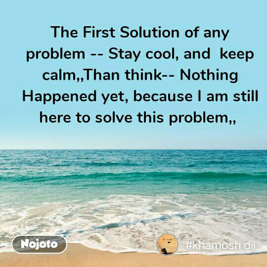 The First Solution of any problem -- Stay cool, and  keep calm,,Than think-- Nothing Happened yet, because I am still here to solve this problem,,