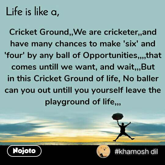 Life is like a Cricket Ground,,We are cricketer,,and have many chances to make 'six' and 'four' by any ball of Opportunities,,,,that comes untill we want, and wait,,,But in this Cricket Ground of life, No baller can you out untill you yourself leave the playground of life,,,