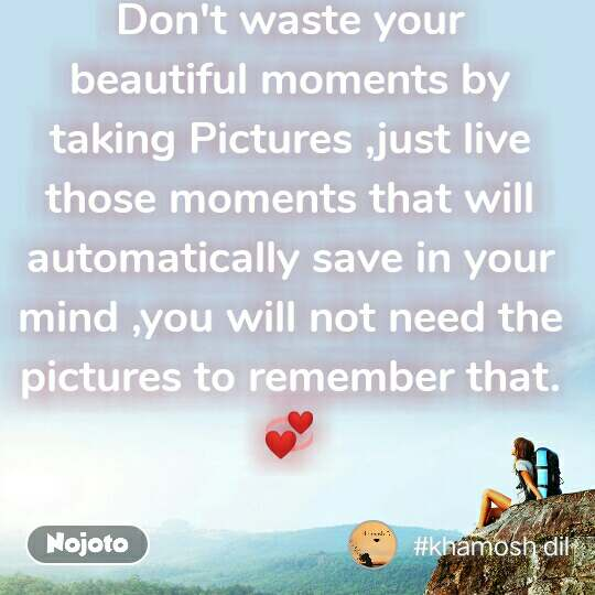 #OpenPoetry Don't waste your beautiful moments by taking Pictures ,just live those moments that will automatically save in your mind ,you will not need the pictures to remember that. 💞