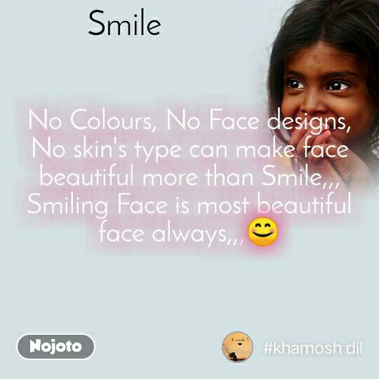Smile No Colours, No Face designs, No skin's type can make face beautiful more than Smile,,, Smiling Face is most beautiful face always,,,😊