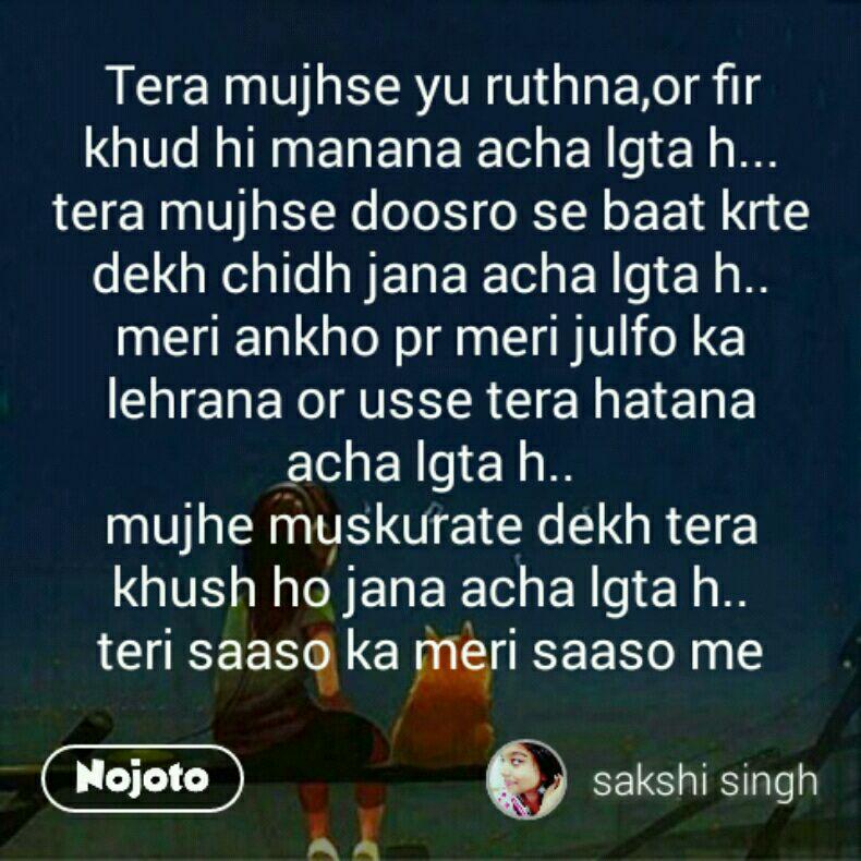 Tera mujhse yu ruthna,or fir khud hi manana acha lgta h