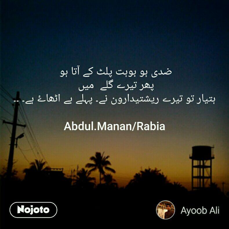 ضدی ہو بوہت پلٹ کے آتا ہو  پھر تیرے گلے  میں  ہتیار تو تیرے ریشتیدارون نے۔ پہلے بے اٹھاۓ ہے۔ ۔۔  Abdul.Manan/Rabia