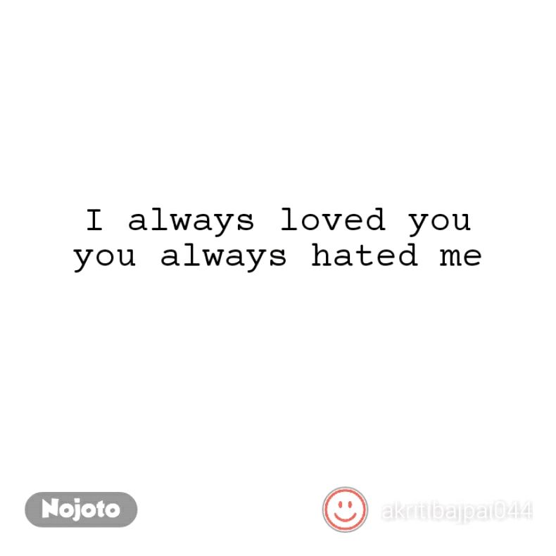 I Always Loved You You Always Hated Me Quotes Shayari Story Poe