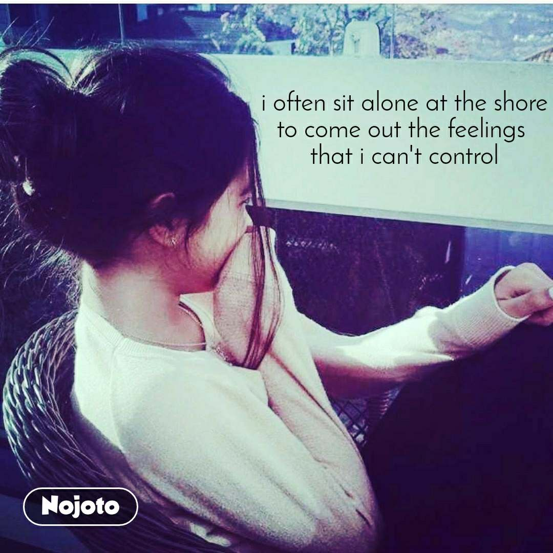 i often sit alone at the shore to come out the feelings  that i can't control