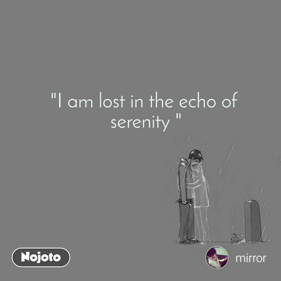 """I am lost in the echo of  serenity """