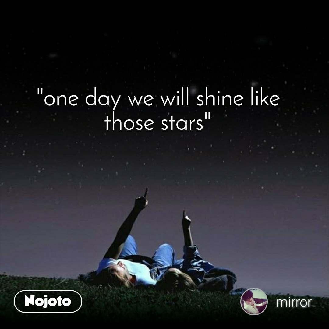 """one day we will shine like those stars"""