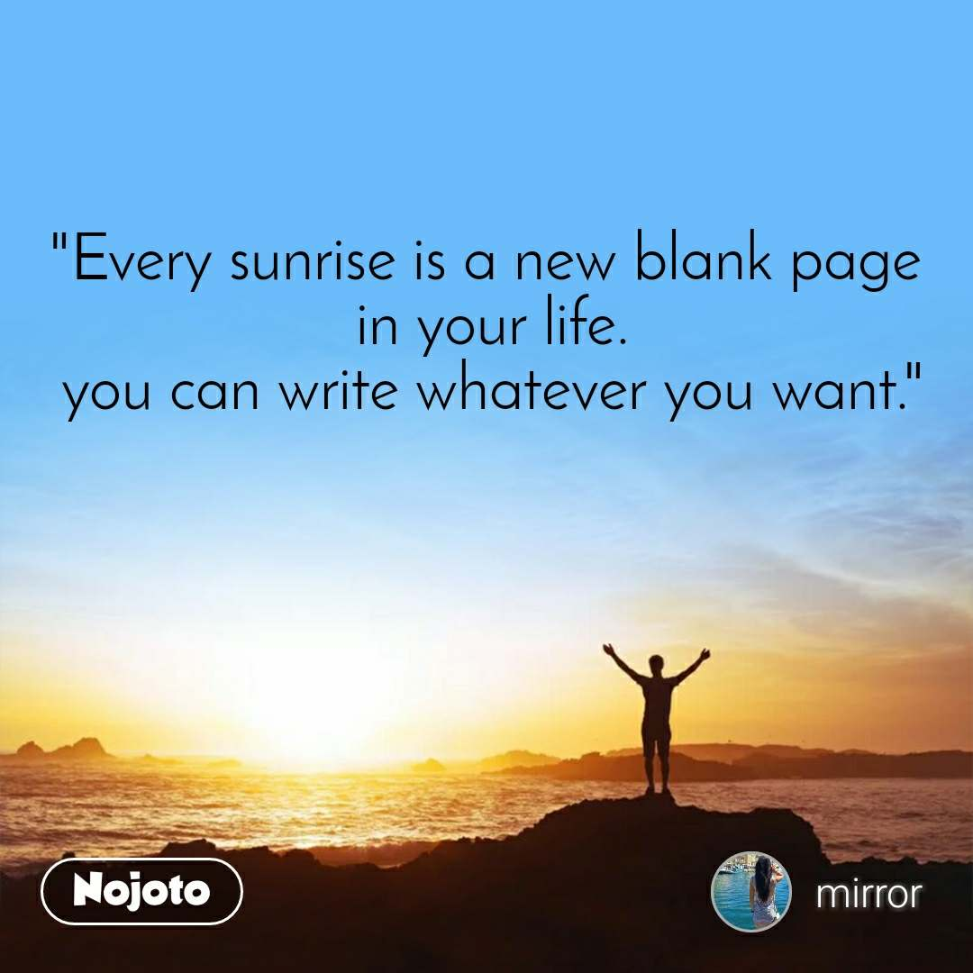 """""""Every sunrise is a new blank page  in your life. you can write whatever you want."""""""