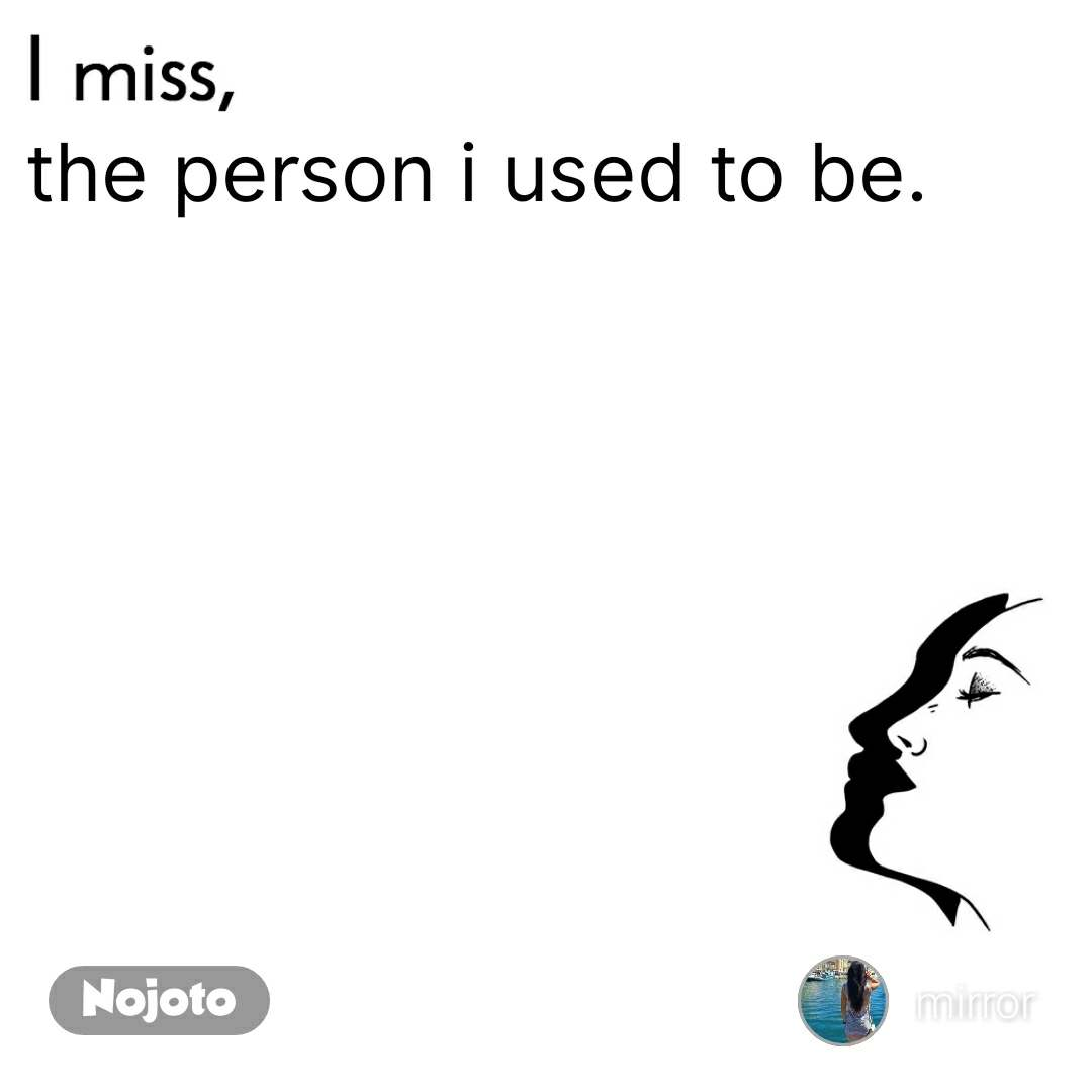 I miss  the person i used to be.