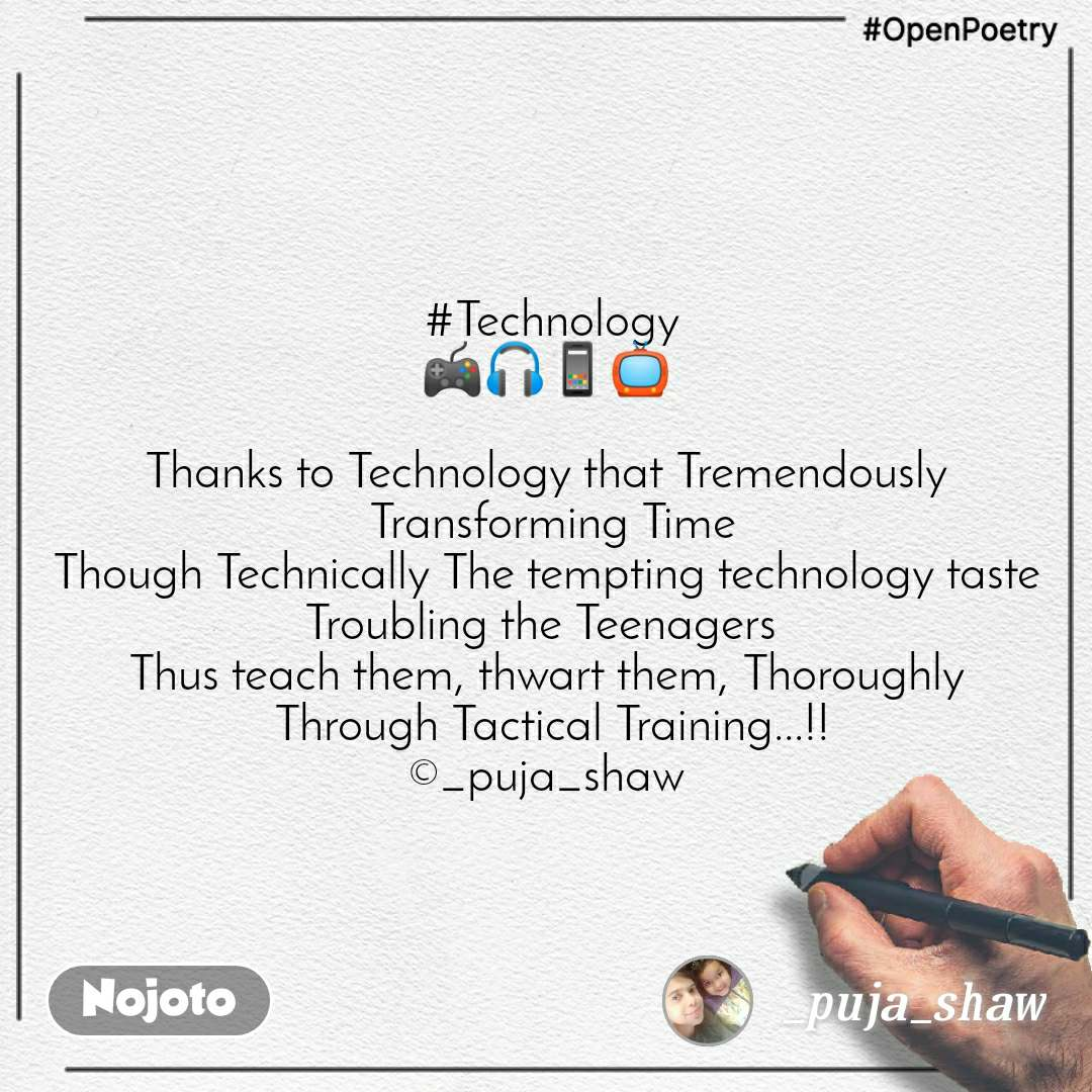 #OpenPoetry  #Technology 🎮🎧📱📺  Thanks to Technology that Tremendously  Transforming Time Though Technically The tempting technology taste Troubling the Teenagers  Thus teach them, thwart them, Thoroughly  Through Tactical Training...!! ©_puja_shaw