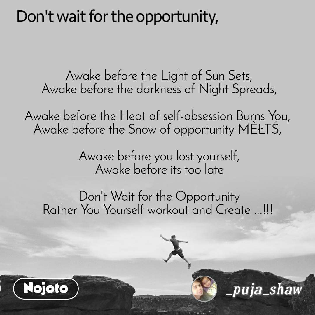 Don't wait for the opportunity, Awake before the Light of Sun Sets, Awake before the darkness of Night Spreads,  Awake before the Heat of self-obsession Burns You,  Awake before the Snow of opportunity MÈŁTŚ,   Awake before you lost yourself, Awake before its too late  Don't Wait for the Opportunity Rather You Yourself workout and Create ...!!!