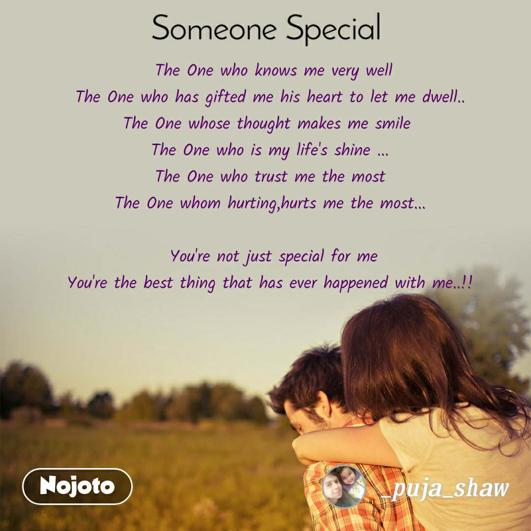 Someone special  The One who knows me very well The One who has gifted me his heart to let me dwell.. The One whose thought makes me smile  The One who is my life's shine ... The One who trust me the most The One whom hurting,hurts me the most...         You're not just special for me You're the best thing that has ever happened with me..!!