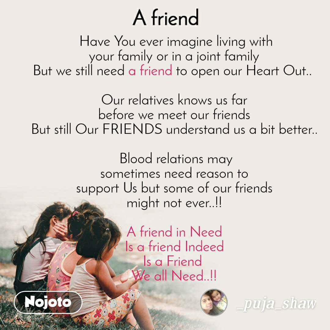 A Friend  Have You ever imagine living with your family or in a joint family But we still need a friend to open our Heart Out..   Our relatives knows us far before we meet our friends But still Our FRIENDS understand us a bit better..   Blood relations may sometimes need reason to support Us but some of our friends might not ever..!!  A friend in Need Is a friend Indeed Is a Friend  We all Need..!!