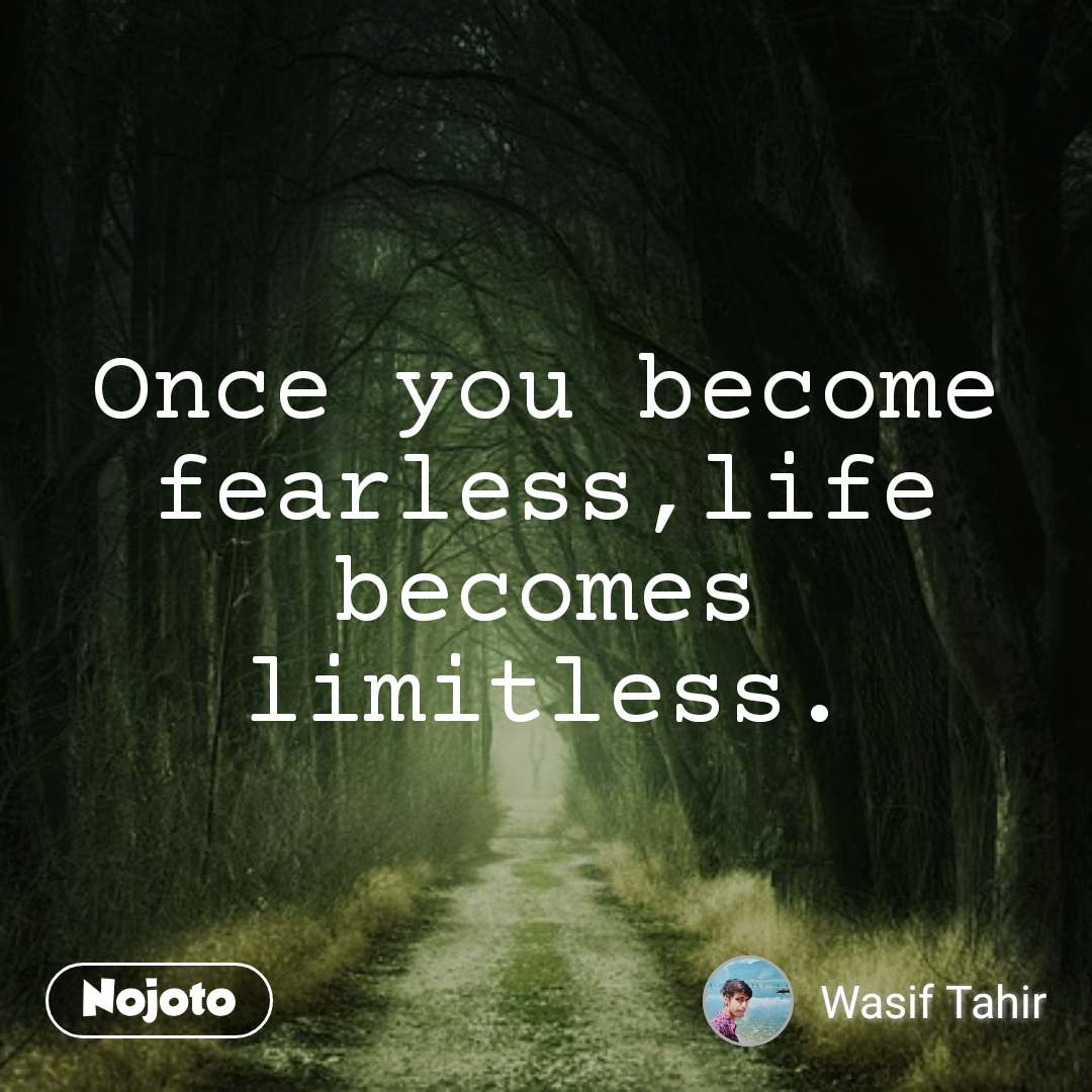 Once you become fearless,life becomes limitless.
