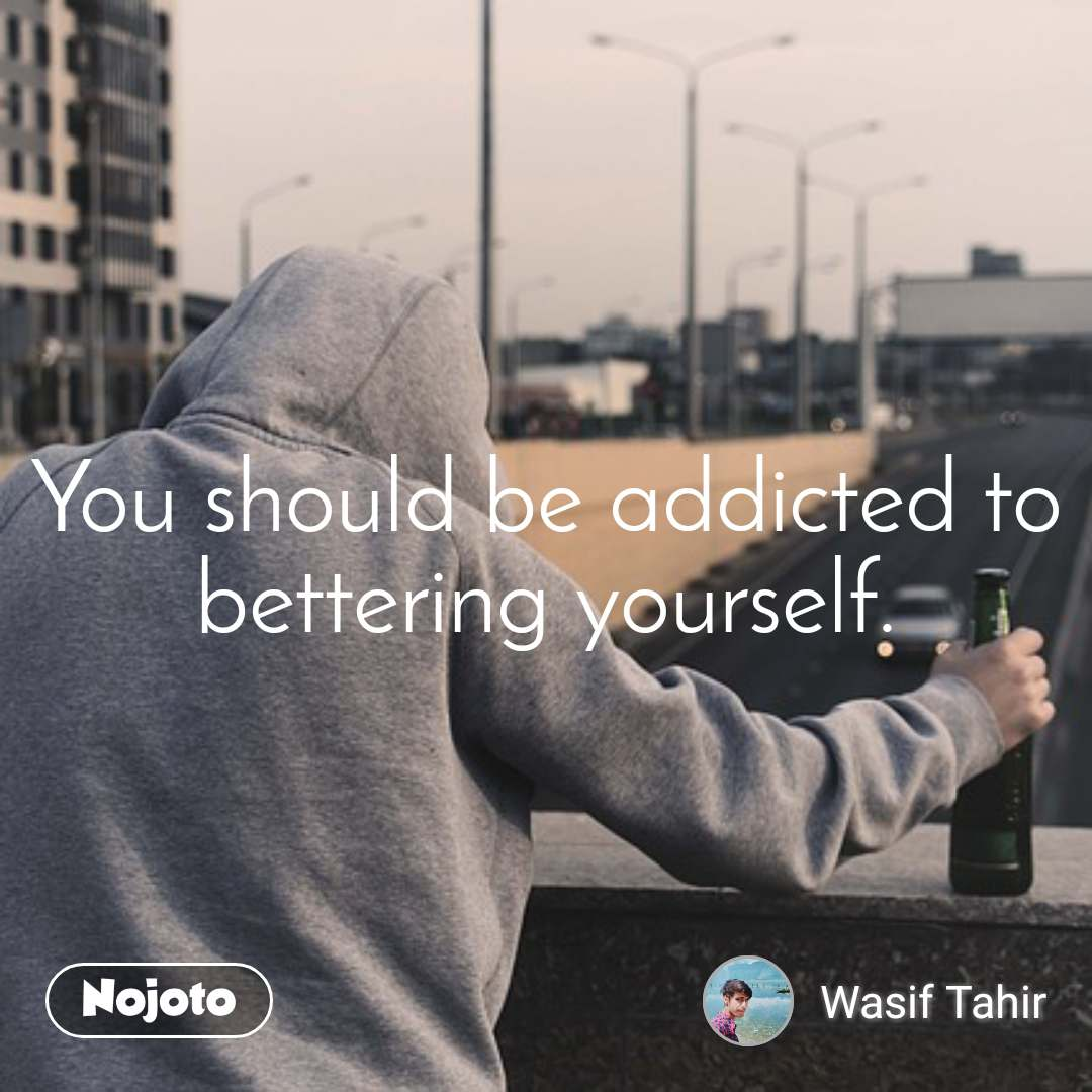 You should be addicted to bettering yourself.