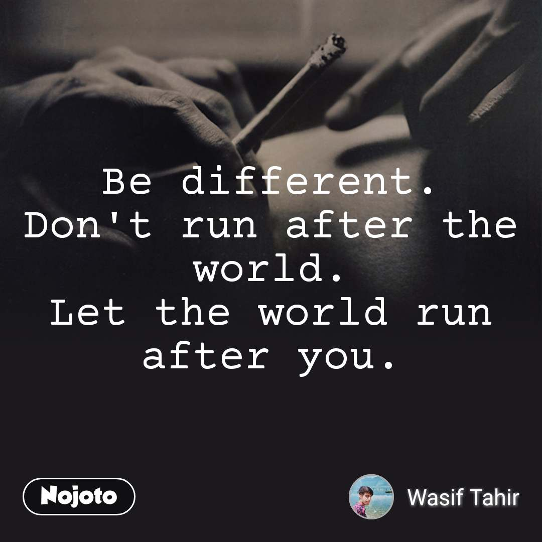 Be different. Don't run after the world. Let the world run after you.