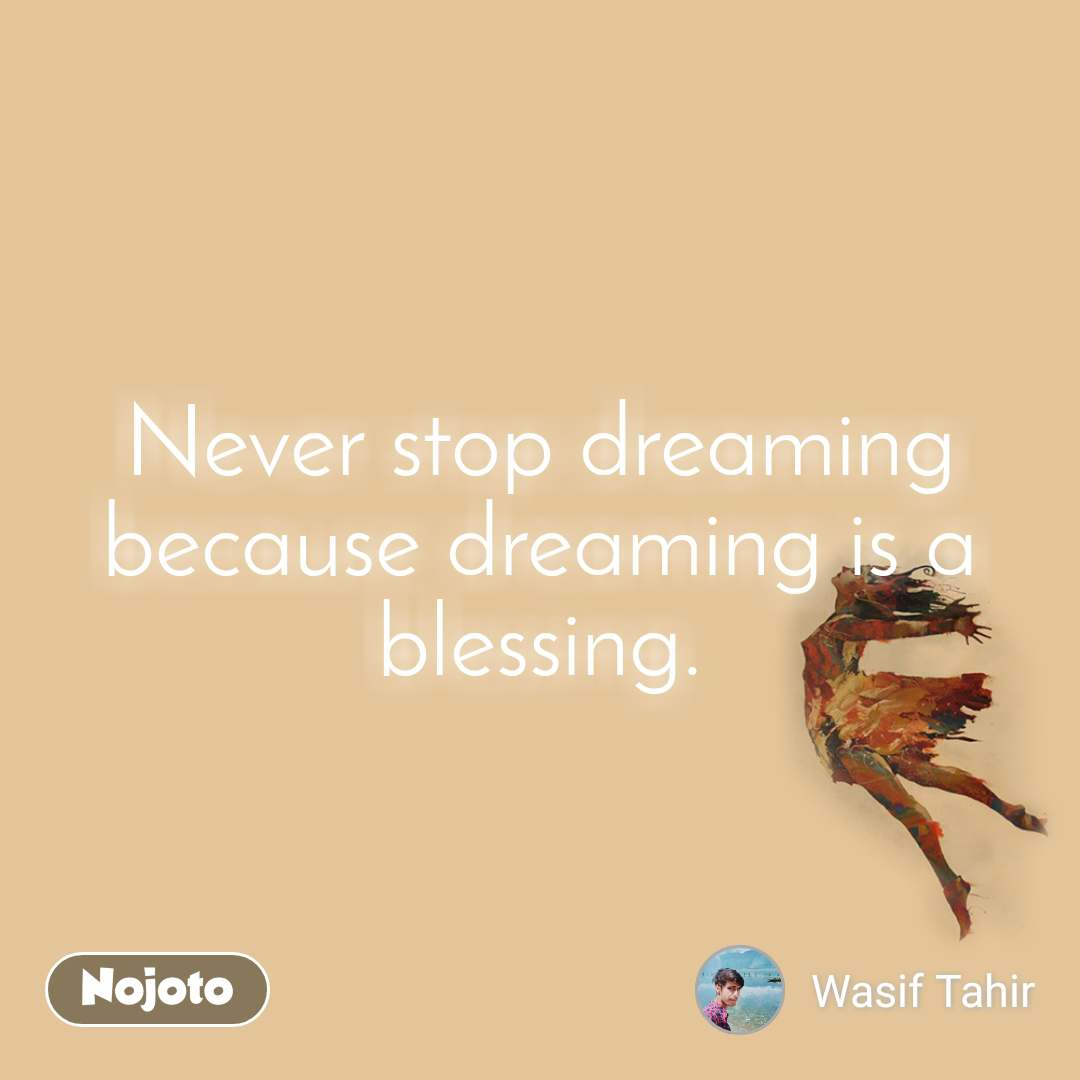 Never stop dreaming because dreaming is a blessing.