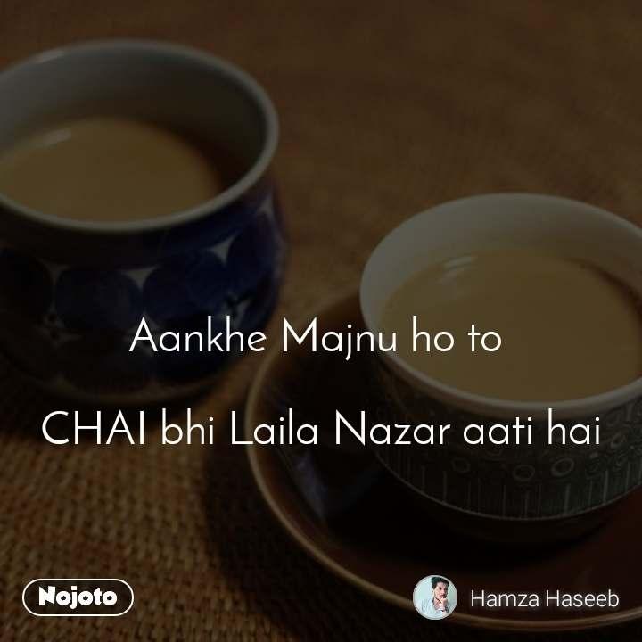 Aankhe Majnu ho to   CHAI bhi Laila Nazar aati hai
