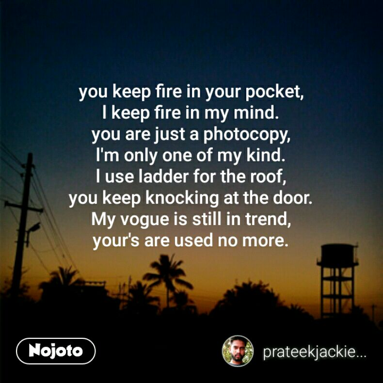 you keep fire in your pocket, l keep fire in my mind. you are just a photocopy, l'm only one of my kind. l use ladder for the roof, you keep knocking at the door. My vogue is still in trend, your's are used no more.