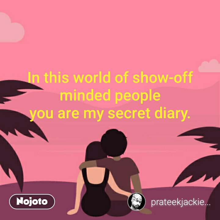 In This World Of Show Off Minded People You Are My Secret Diary