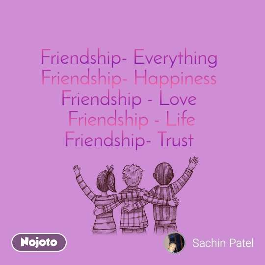 Friendship- Everything  Friendship- Happiness  Friendship - Love  Friendship - Life Friendship- Trust