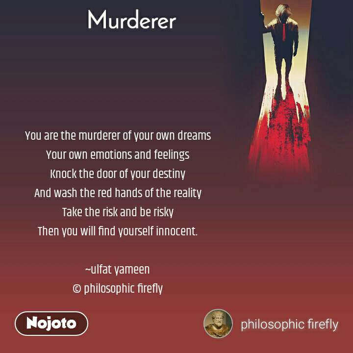 Murderer You are the murderer of your own dreams Your own emotions and feelings Knock the door of your destiny And wash the red hands of the reality Take the risk and be risky Then you will find yourself innocent.  ~ulfat yameen © philosophic firefly