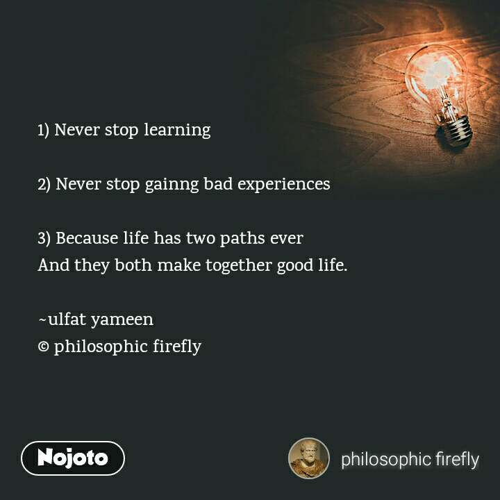 1) Never stop learning  2) Never stop gainng bad experiences  3) Because life has two paths ever And they both make together good life.  ~ulfat yameen © philosophic firefly