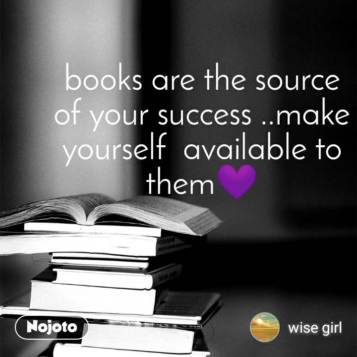 books are the source of your success ..make yourself  available to them💜
