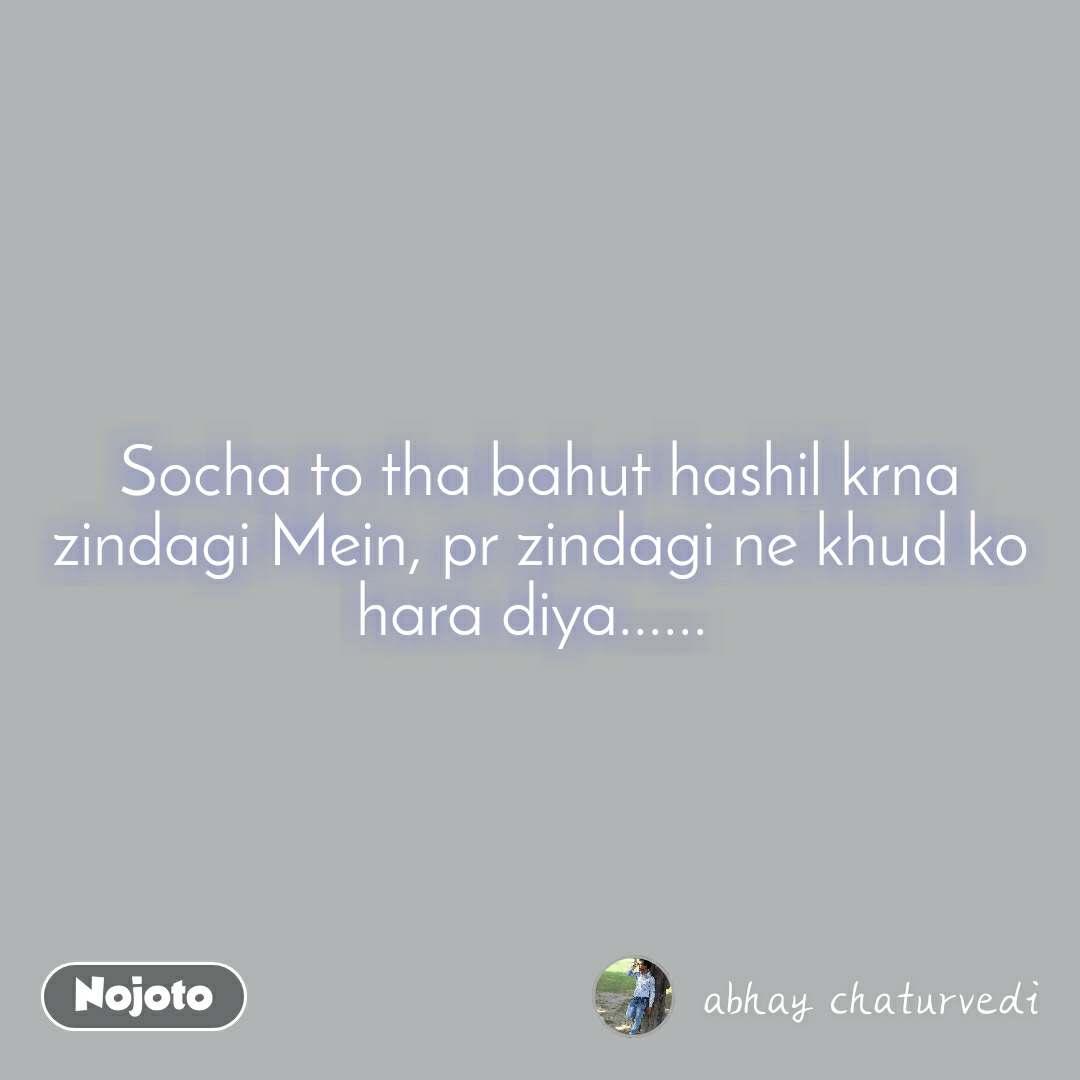Socha to tha bahut hashil krna zindagi Mein, pr zindagi ne khud ko hara diya......