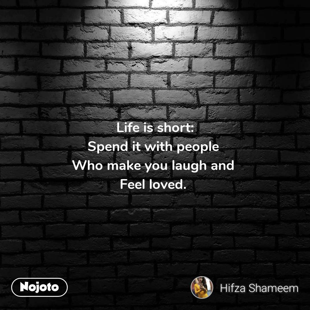 Life is short: Spend it with people  Who make you laugh and  Feel loved.