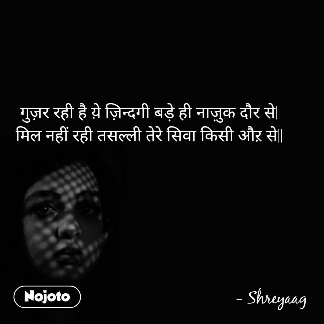 गुज़र रही है य़े ज़िन्दगी बड़े ही नाज़ुक दौर से  मिल नहीं रही तसल्ली तेरे सिवा किसी औऱ से                                                                   - Shreyaag