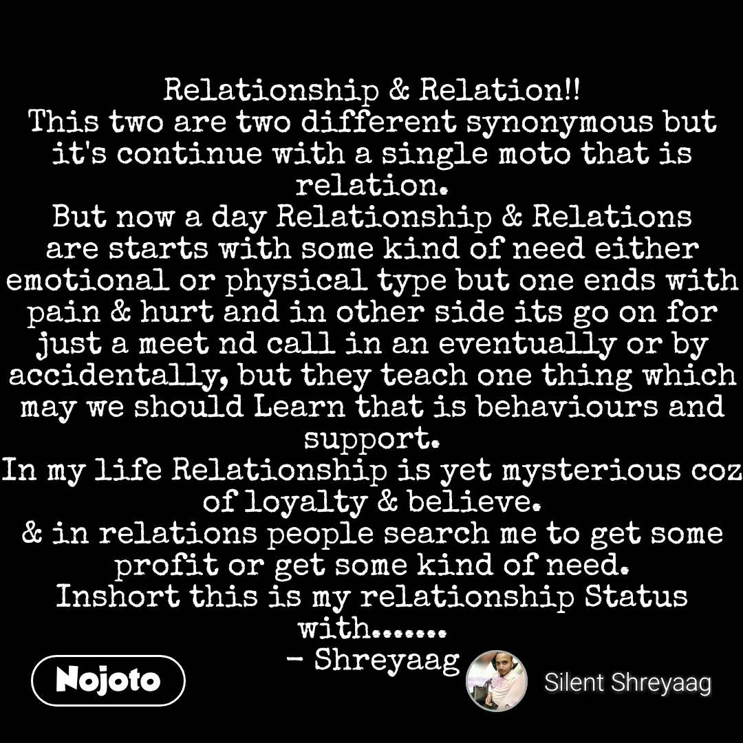 Relationship & Relation!! This two are two different synonymous but it's continue with a single moto that is relation. But now a day Relationship & Relations are starts with some kind of need either emotional or physical type but one ends with pain & hurt and in other side its go on for just a meet nd call in an eventually or by accidentally, but they teach one thing which may we should Learn that is behaviours and support. In my life Relationship is yet mysterious coz of loyalty & believe. & in relations people search me to get some profit or get some kind of need. Inshort this is my relationship Status with....... - Shreyaag