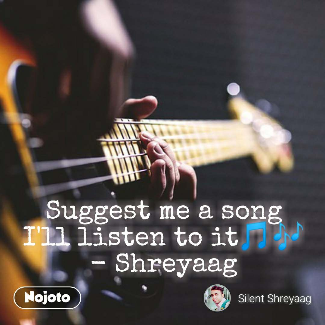 Suggest me a song I'll listen to it🎵🎶 - Shreyaag