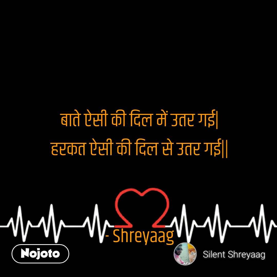 बाते ऐसी की दिल में उतर गई  हरकत ऐसी की दिल से उतर गई     - Shreyaag