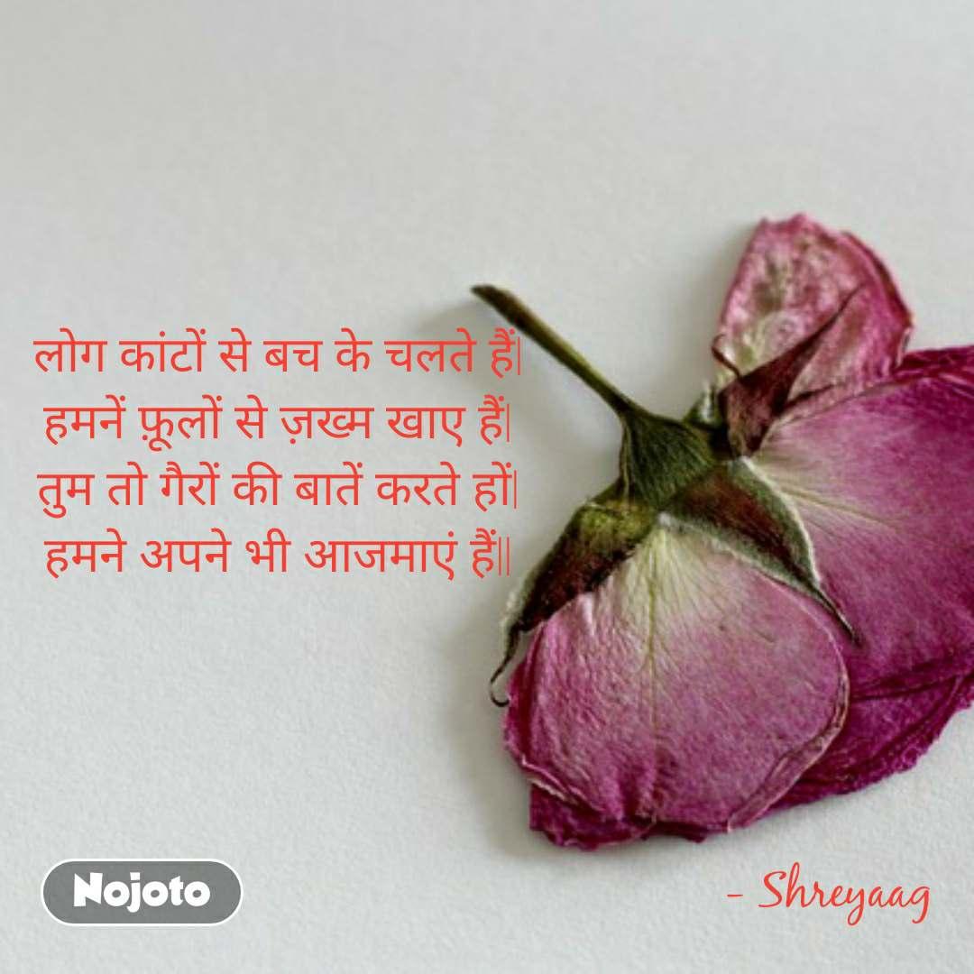 लोग कांटों से बच के चलते हैं  हमनें फ़ूलों से ज़ख्म खाए हैं  तुम तो गैरों की बातें करते हों  हमने अपने भी आजमाएं हैं                                                                                              - Shreyaag
