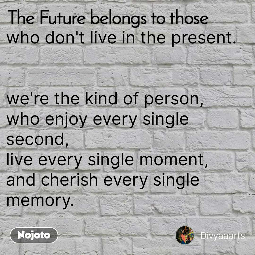 The Future belongs to those  who don't live in the present.   we're the kind of person, who enjoy every single second, live every single moment, and cherish every single memory.